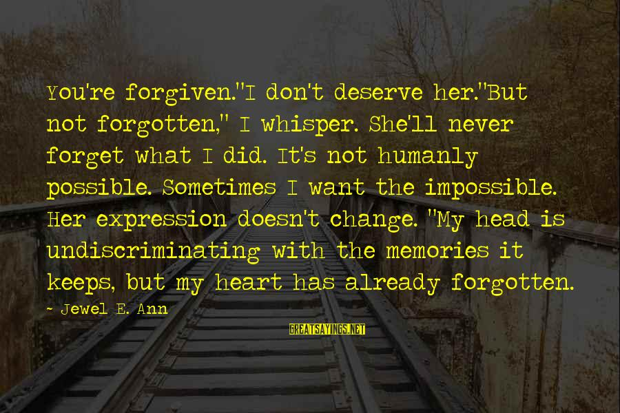 """Memories Not Forgotten Sayings By Jewel E. Ann: You're forgiven.""""I don't deserve her.""""But not forgotten,"""" I whisper. She'll never forget what I did."""