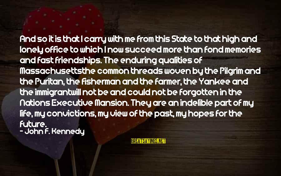 Memories Not Forgotten Sayings By John F. Kennedy: And so it is that I carry with me from this State to that high