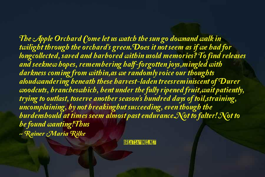 Memories Not Forgotten Sayings By Rainer Maria Rilke: The Apple Orchard Come let us watch the sun go downand walk in twilight through