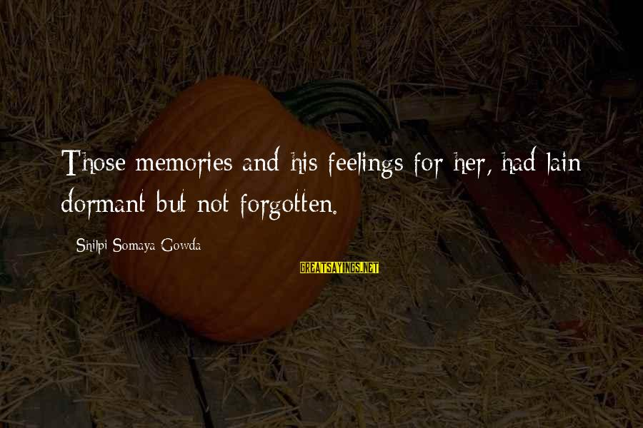 Memories Not Forgotten Sayings By Shilpi Somaya Gowda: Those memories and his feelings for her, had lain dormant but not forgotten.