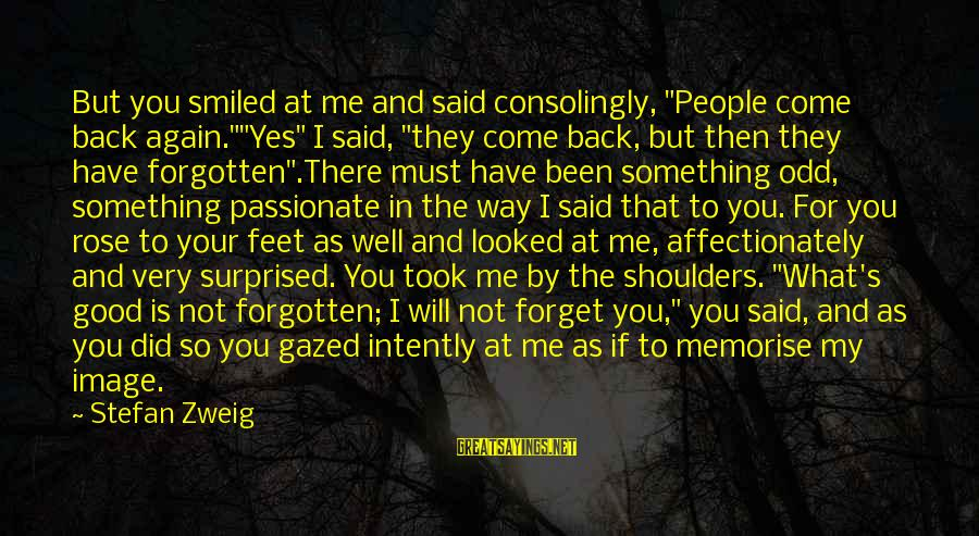 """Memories Not Forgotten Sayings By Stefan Zweig: But you smiled at me and said consolingly, """"People come back again.""""""""Yes"""" I said, """"they"""