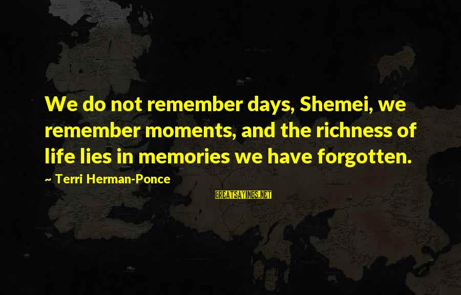 Memories Not Forgotten Sayings By Terri Herman-Ponce: We do not remember days, Shemei, we remember moments, and the richness of life lies