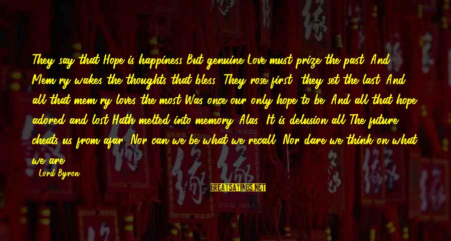 Mem'ry Sayings By Lord Byron: They say that Hope is happiness But genuine Love must prize the past; And Mem'ry