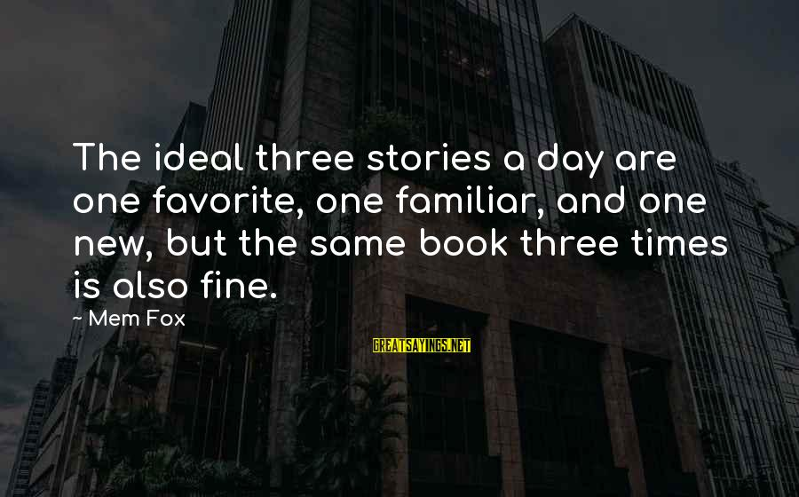 Mem'ry Sayings By Mem Fox: The ideal three stories a day are one favorite, one familiar, and one new, but