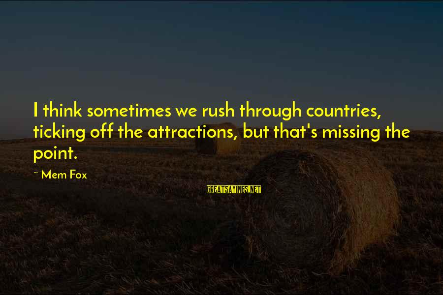 Mem'ry Sayings By Mem Fox: I think sometimes we rush through countries, ticking off the attractions, but that's missing the