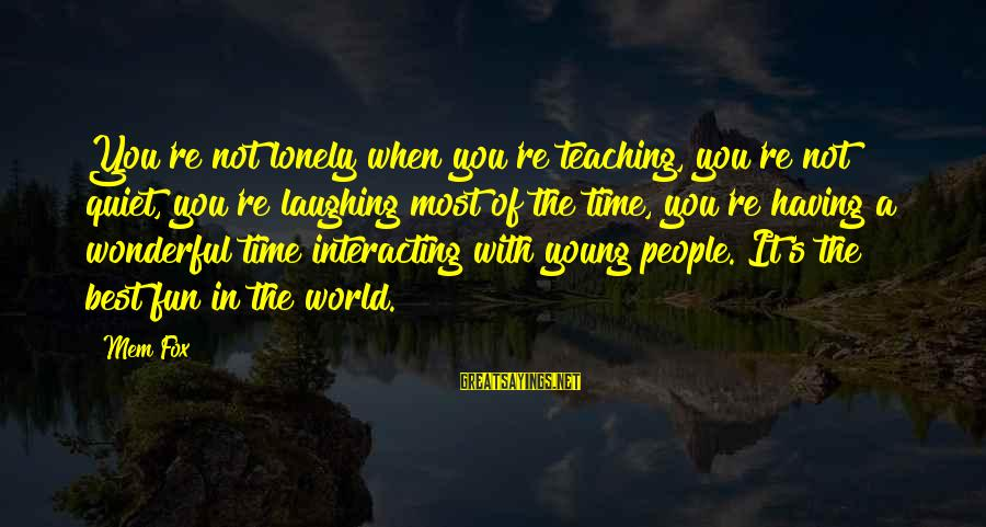 Mem'ry Sayings By Mem Fox: You're not lonely when you're teaching, you're not quiet, you're laughing most of the time,