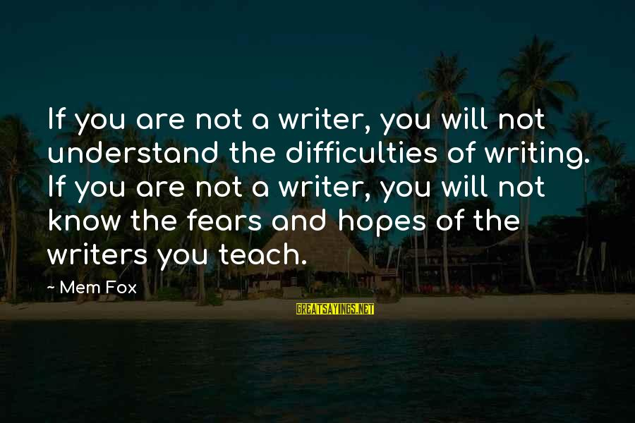 Mem'ry Sayings By Mem Fox: If you are not a writer, you will not understand the difficulties of writing. If