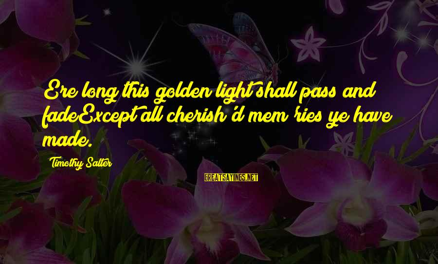 Mem'ry Sayings By Timothy Salter: Ere long this golden light shall pass and fadeExcept all cherish'd mem'ries ye have made.