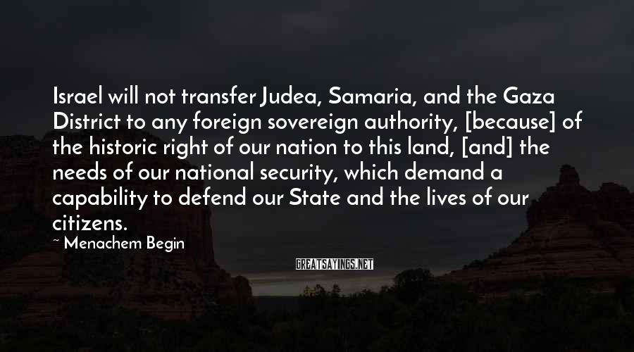 Menachem Begin Sayings: Israel will not transfer Judea, Samaria, and the Gaza District to any foreign sovereign authority,