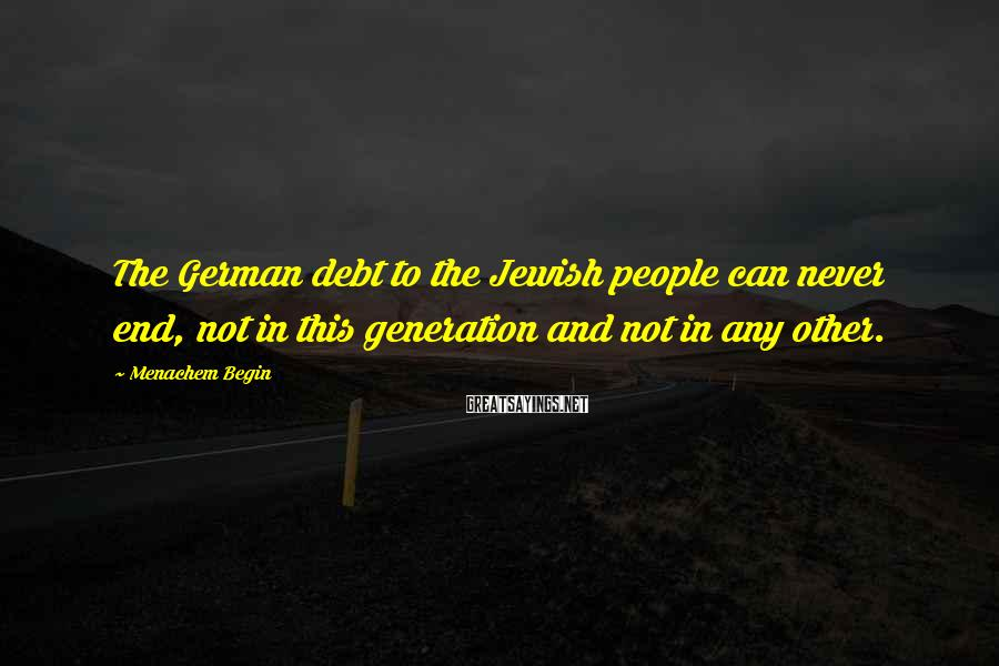 Menachem Begin Sayings: The German debt to the Jewish people can never end, not in this generation and