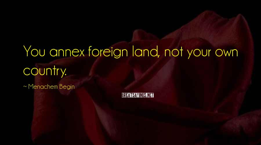 Menachem Begin Sayings: You annex foreign land, not your own country.