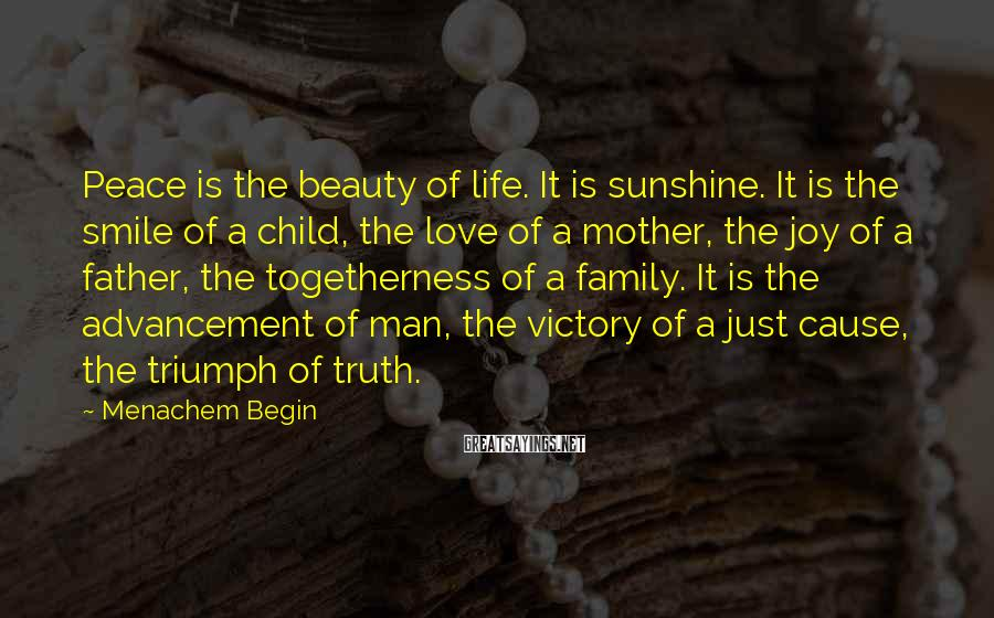 Menachem Begin Sayings: Peace is the beauty of life. It is sunshine. It is the smile of a