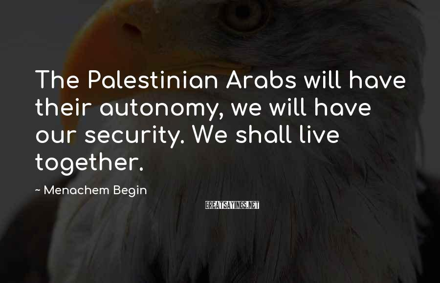 Menachem Begin Sayings: The Palestinian Arabs will have their autonomy, we will have our security. We shall live