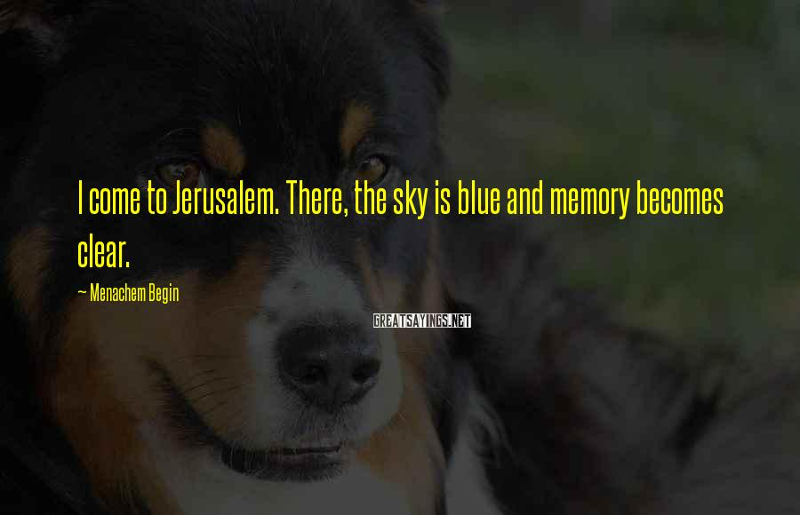 Menachem Begin Sayings: I come to Jerusalem. There, the sky is blue and memory becomes clear.