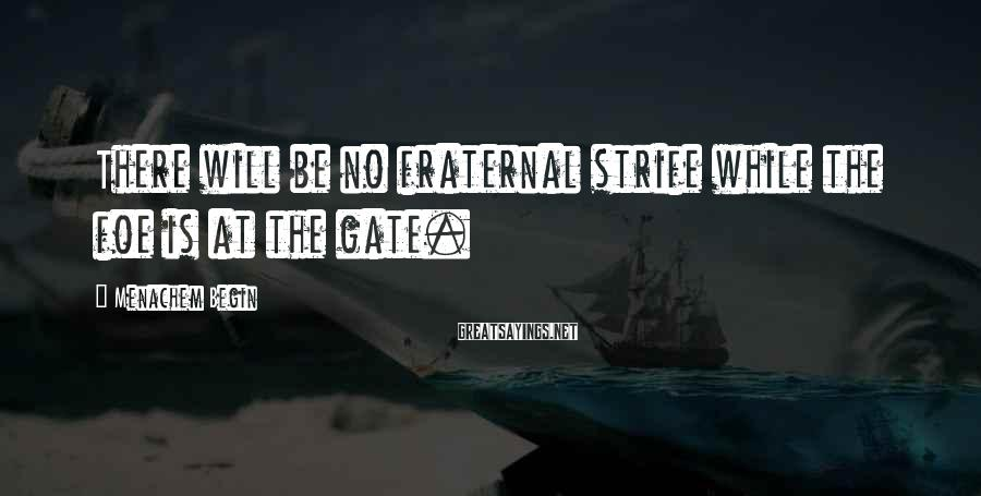 Menachem Begin Sayings: There will be no fraternal strife while the foe is at the gate.