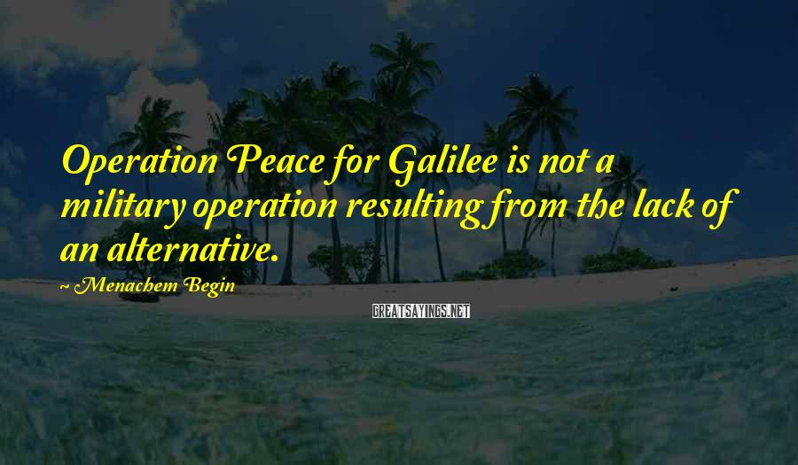 Menachem Begin Sayings: Operation Peace for Galilee is not a military operation resulting from the lack of an