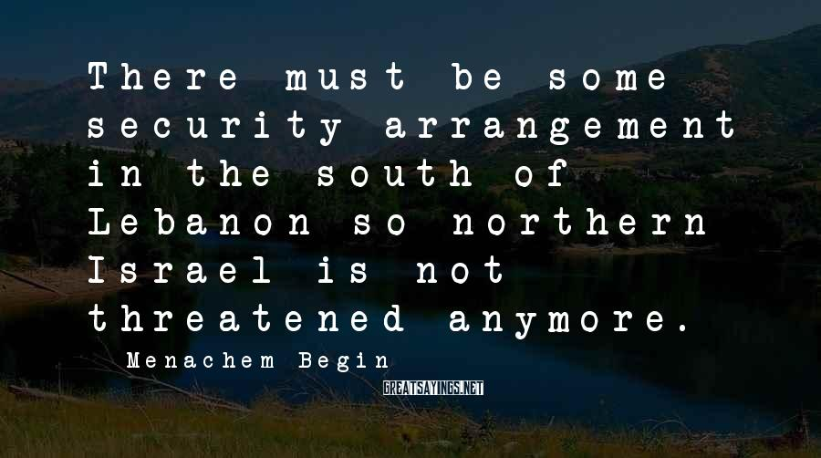Menachem Begin Sayings: There must be some security arrangement in the south of Lebanon so northern Israel is