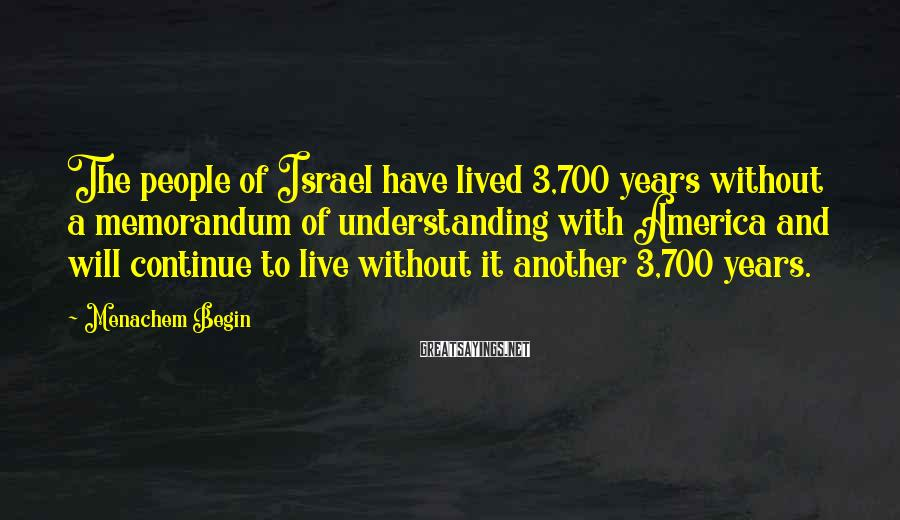 Menachem Begin Sayings: The people of Israel have lived 3,700 years without a memorandum of understanding with America