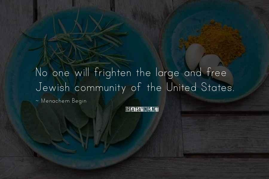 Menachem Begin Sayings: No one will frighten the large and free Jewish community of the United States.