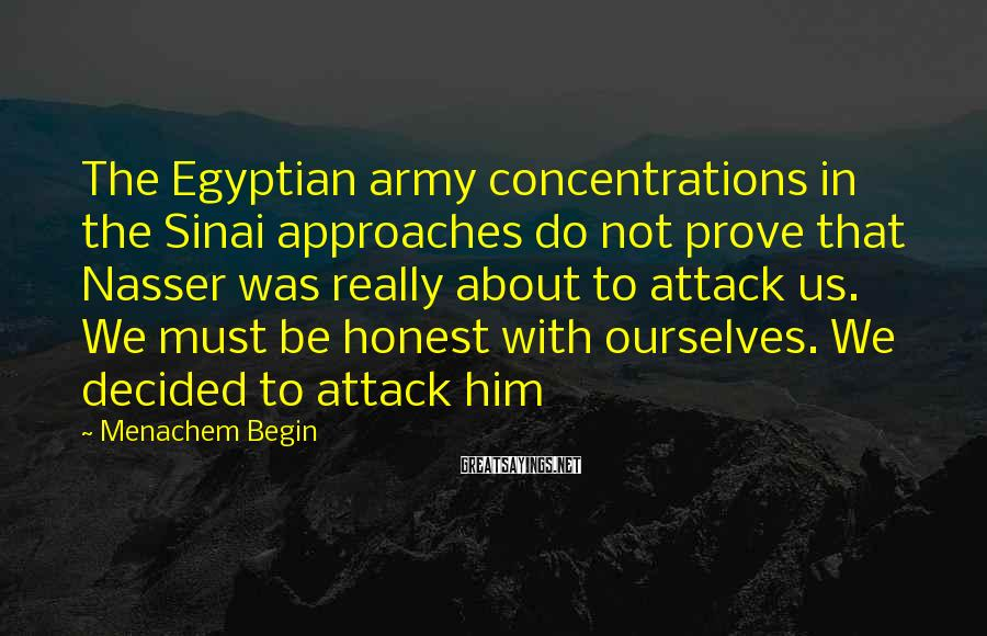 Menachem Begin Sayings: The Egyptian army concentrations in the Sinai approaches do not prove that Nasser was really