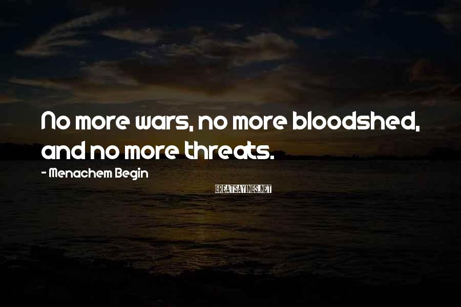 Menachem Begin Sayings: No more wars, no more bloodshed, and no more threats.
