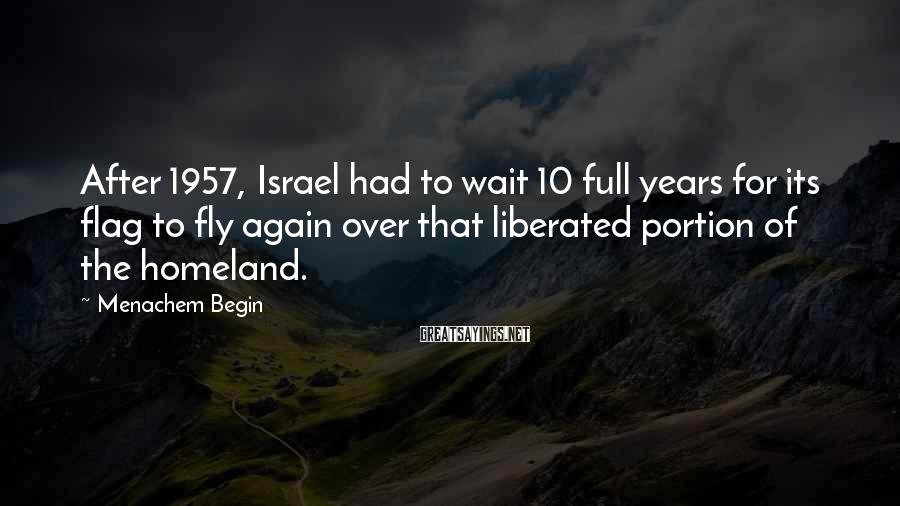 Menachem Begin Sayings: After 1957, Israel had to wait 10 full years for its flag to fly again