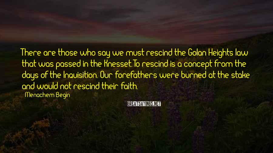 Menachem Begin Sayings: There are those who say we must rescind the Golan Heights law that was passed