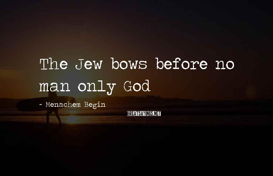 Menachem Begin Sayings: The Jew bows before no man only God