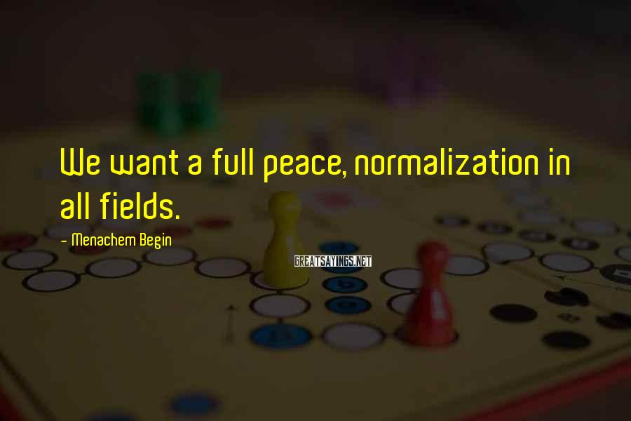 Menachem Begin Sayings: We want a full peace, normalization in all fields.