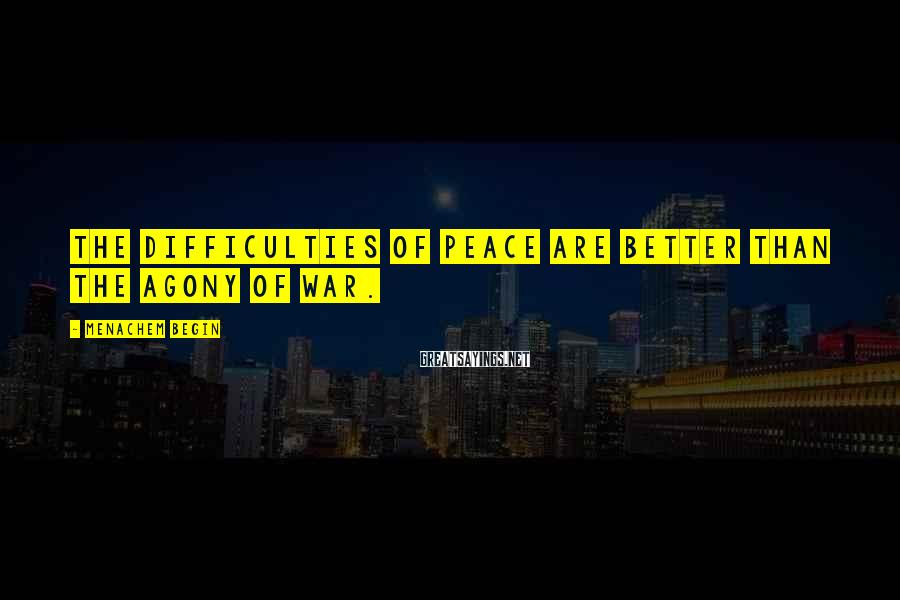 Menachem Begin Sayings: The difficulties of peace are better than the agony of war.