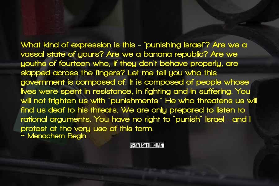 """Menachem Begin Sayings: What kind of expression is this - """"punishing Israel""""? Are we a vassal state of"""