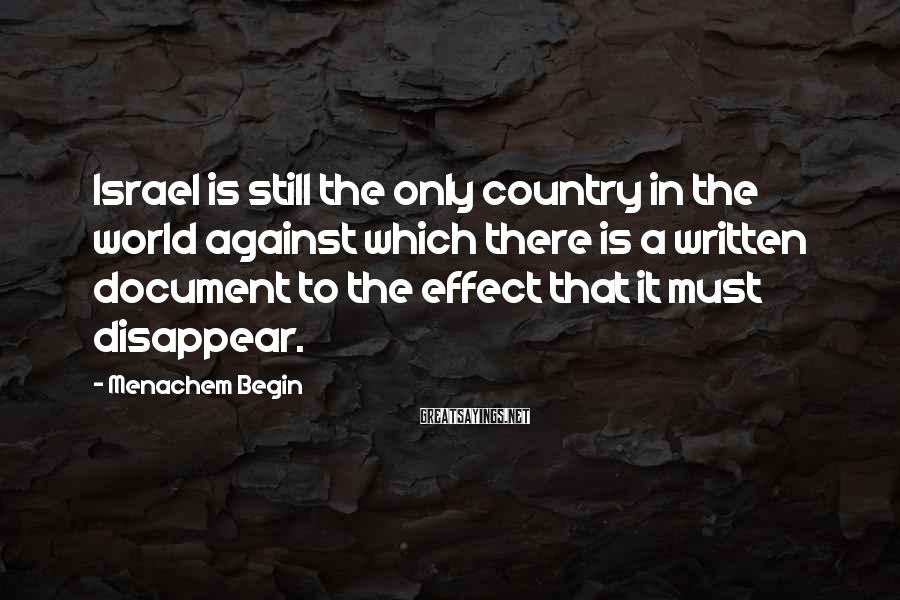 Menachem Begin Sayings: Israel is still the only country in the world against which there is a written
