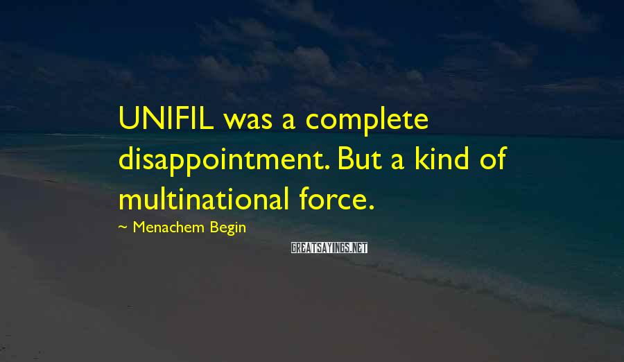 Menachem Begin Sayings: UNIFIL was a complete disappointment. But a kind of multinational force.