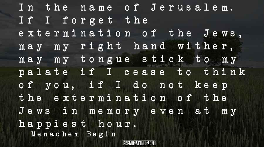 Menachem Begin Sayings: In the name of Jerusalem. If I forget the extermination of the Jews, may my
