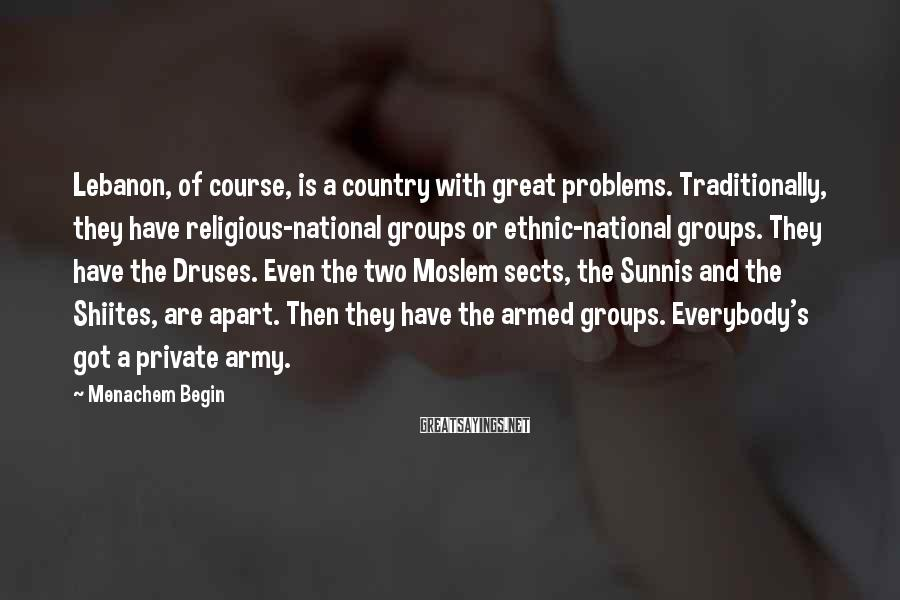 Menachem Begin Sayings: Lebanon, of course, is a country with great problems. Traditionally, they have religious-national groups or