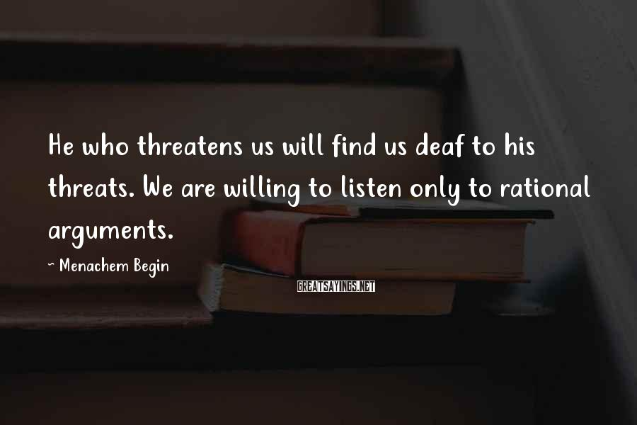 Menachem Begin Sayings: He who threatens us will find us deaf to his threats. We are willing to