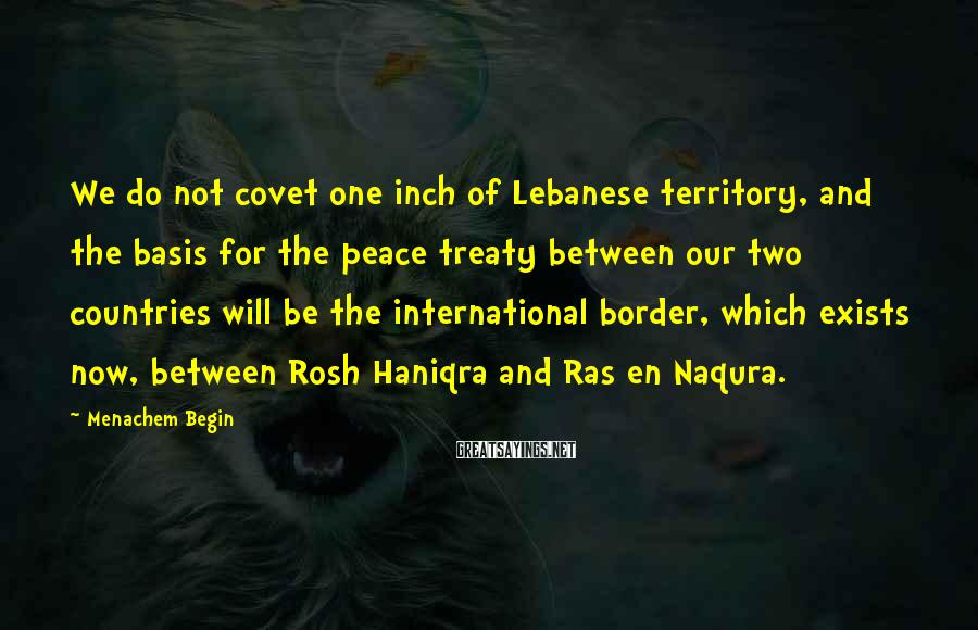 Menachem Begin Sayings: We do not covet one inch of Lebanese territory, and the basis for the peace