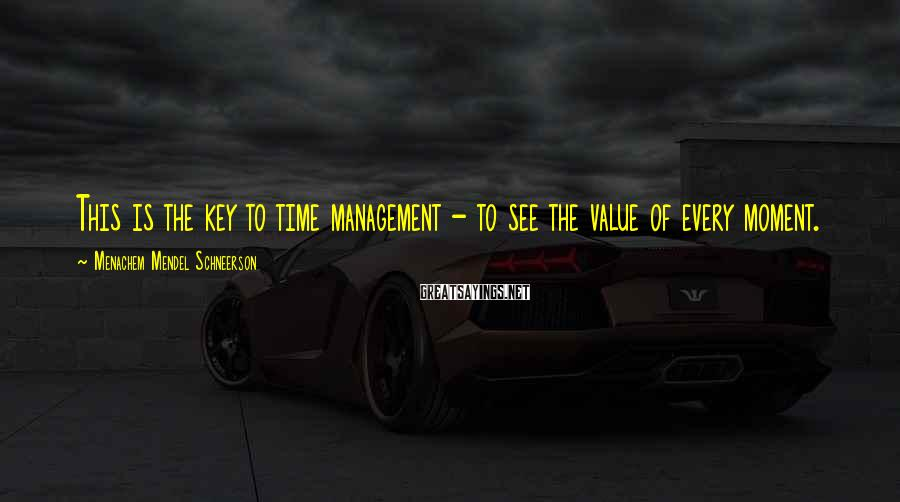 Menachem Mendel Schneerson Sayings: This is the key to time management - to see the value of every moment.
