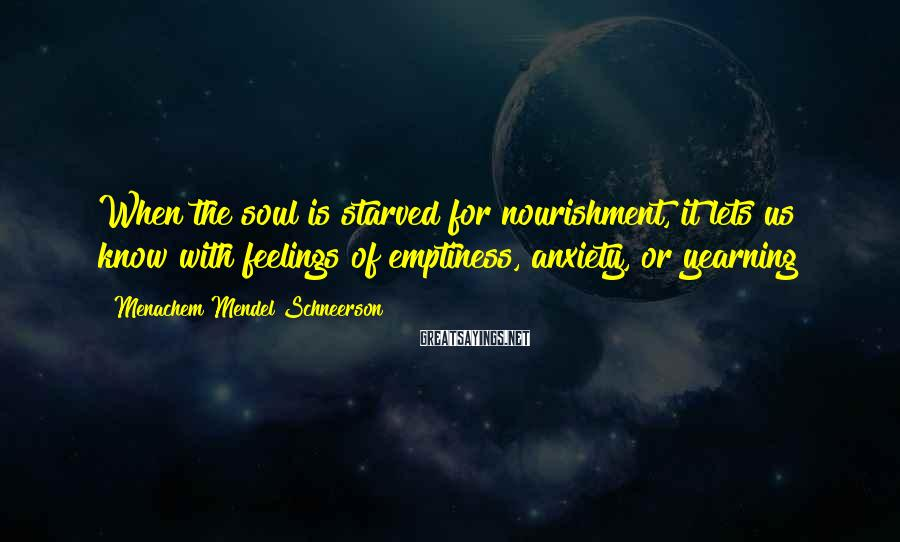 Menachem Mendel Schneerson Sayings: When the soul is starved for nourishment, it lets us know with feelings of emptiness,