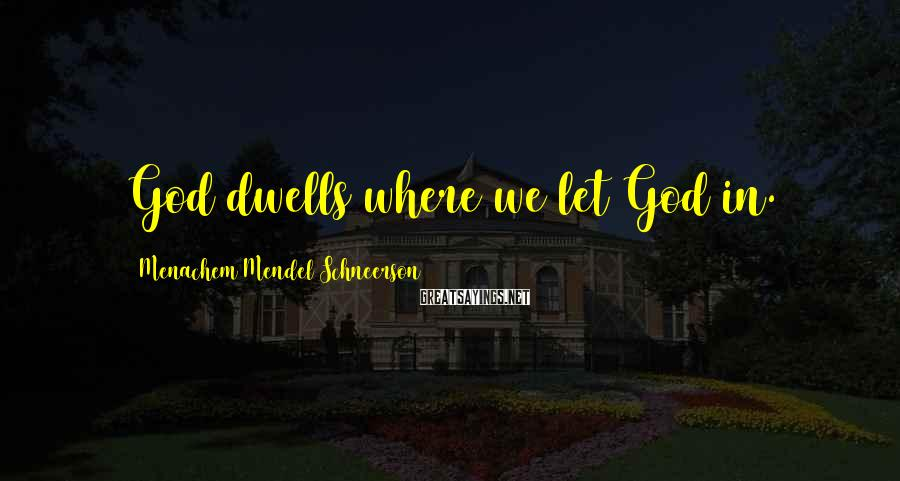 Menachem Mendel Schneerson Sayings: God dwells where we let God in.