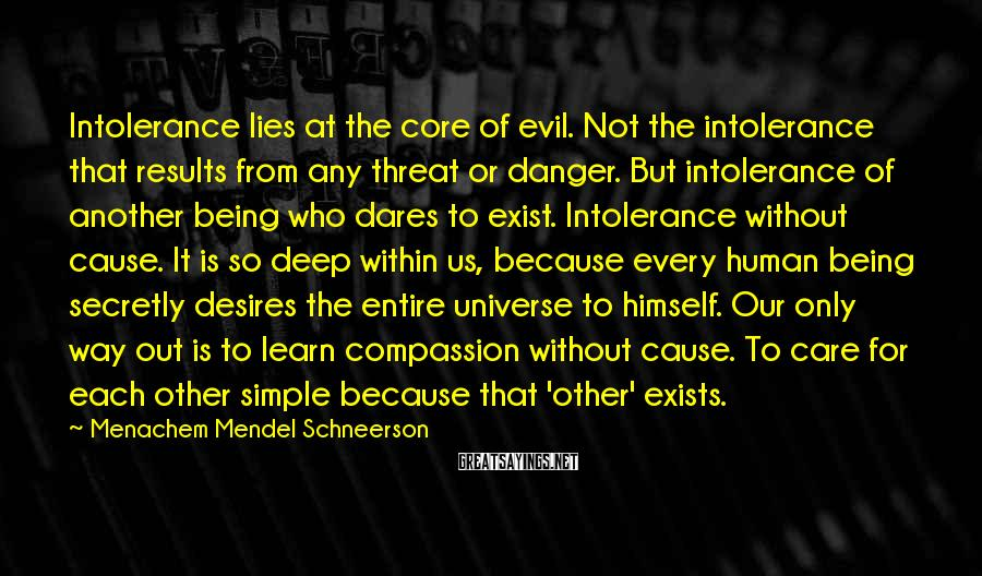Menachem Mendel Schneerson Sayings: Intolerance lies at the core of evil. Not the intolerance that results from any threat