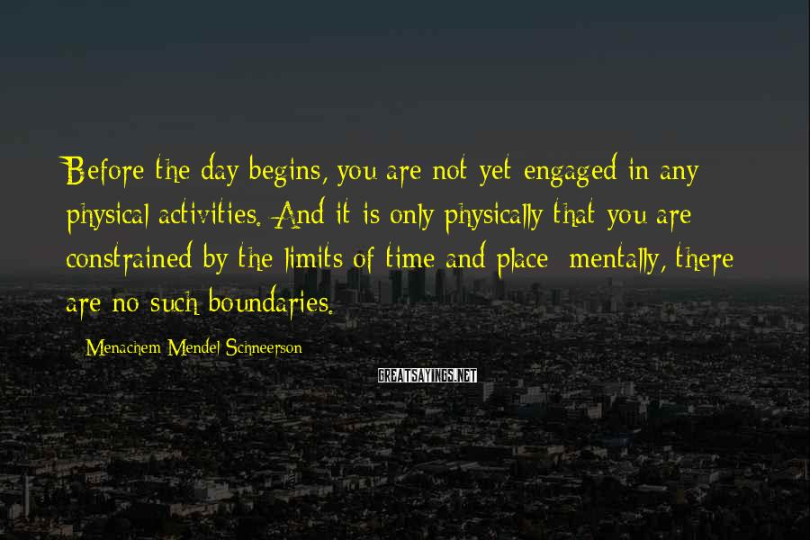 Menachem Mendel Schneerson Sayings: Before the day begins, you are not yet engaged in any physical activities. And it
