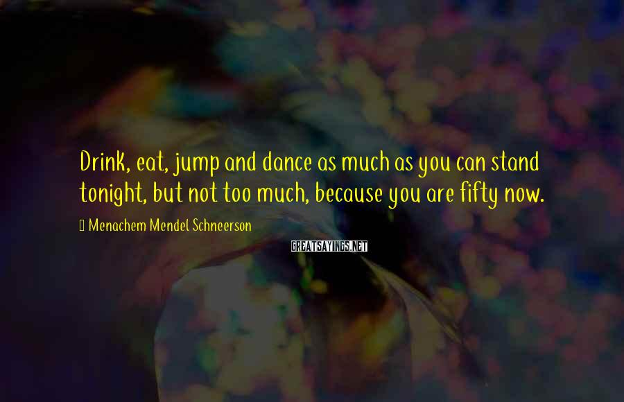 Menachem Mendel Schneerson Sayings: Drink, eat, jump and dance as much as you can stand tonight, but not too