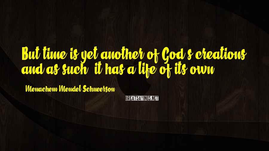Menachem Mendel Schneerson Sayings: But time is yet another of God's creations, and as such, it has a life
