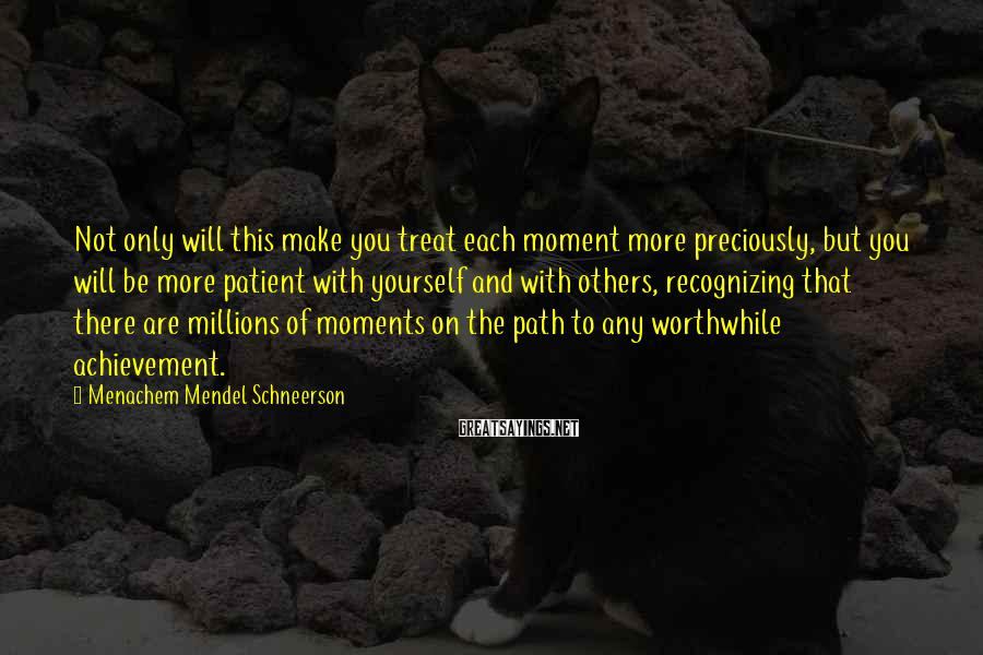 Menachem Mendel Schneerson Sayings: Not only will this make you treat each moment more preciously, but you will be