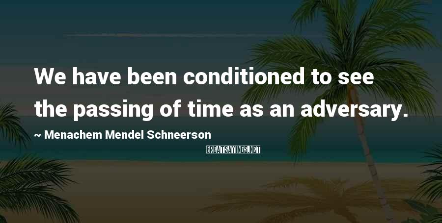 Menachem Mendel Schneerson Sayings: We have been conditioned to see the passing of time as an adversary.