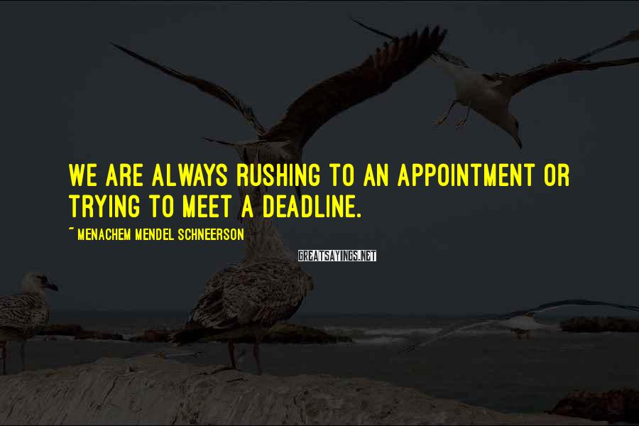 Menachem Mendel Schneerson Sayings: We are always rushing to an appointment or trying to meet a deadline.