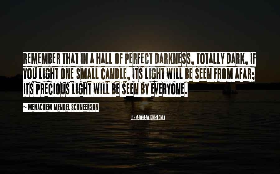 Menachem Mendel Schneerson Sayings: Remember that in a hall of perfect darkness, totally dark, if you light one small