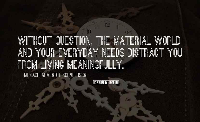 Menachem Mendel Schneerson Sayings: Without question, the material world and your everyday needs distract you from living meaningfully.