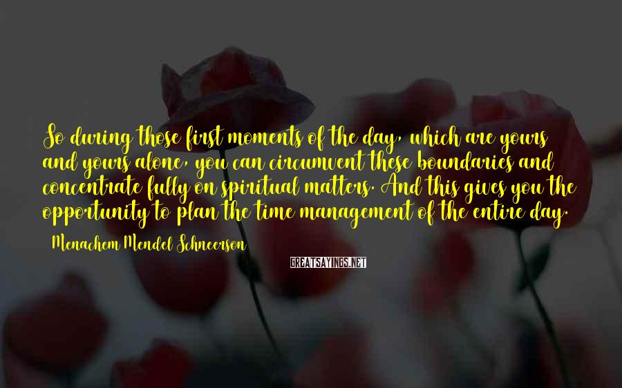 Menachem Mendel Schneerson Sayings: So during those first moments of the day, which are yours and yours alone, you